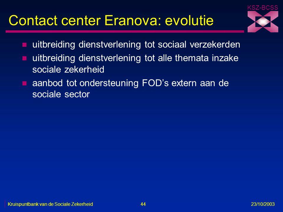 KSZ-BCSS Kruispuntbank van de Sociale Zekerheid 44 23/10/2003 Contact center Eranova: evolutie n uitbreiding dienstverlening tot sociaal verzekerden n