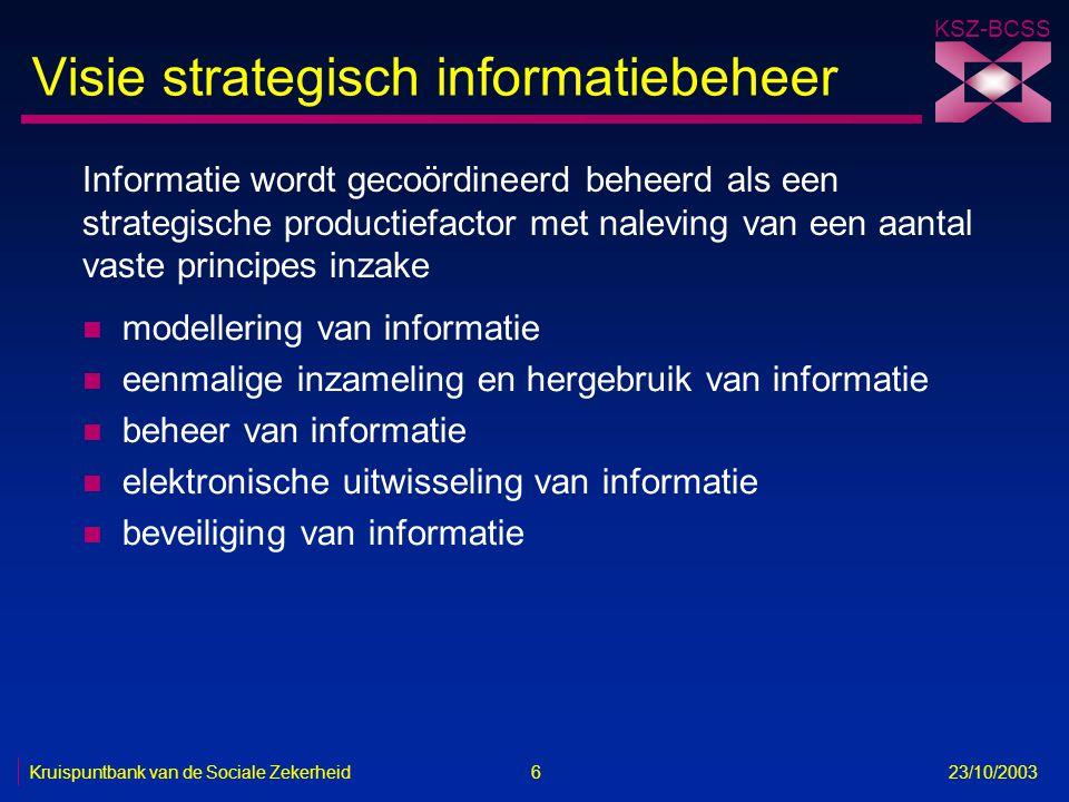 KSZ-BCSS Kruispuntbank van de Sociale Zekerheid 6 23/10/2003 Visie strategisch informatiebeheer n modellering van informatie n eenmalige inzameling en