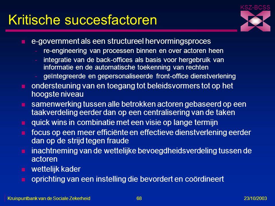 KSZ-BCSS Kruispuntbank van de Sociale Zekerheid 68 23/10/2003 Kritische succesfactoren n e-government als een structureel hervormingsproces -re-engine