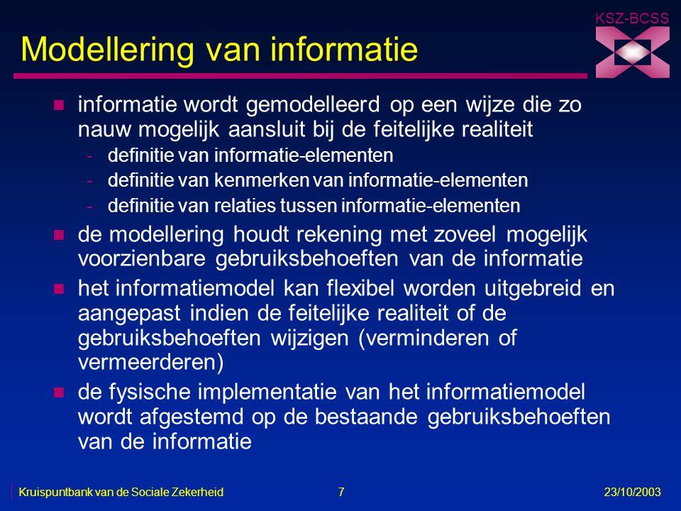 KSZ-BCSS Kruispuntbank van de Sociale Zekerheid 7 23/10/2003 Modellering van informatie n informatie wordt gemodelleerd op een wijze die zo nauw mogel