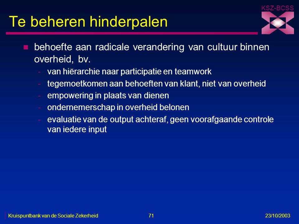 KSZ-BCSS Kruispuntbank van de Sociale Zekerheid 71 23/10/2003 Te beheren hinderpalen n behoefte aan radicale verandering van cultuur binnen overheid,