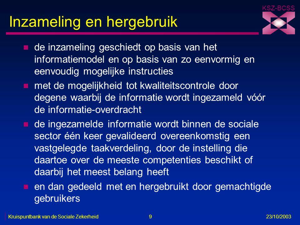 KSZ-BCSS Kruispuntbank van de Sociale Zekerheid 9 23/10/2003 Inzameling en hergebruik n de inzameling geschiedt op basis van het informatiemodel en op
