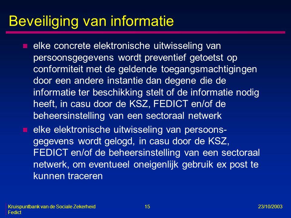 Kruispuntbank van de Sociale Zekerheid 15 23/10/2003 Fedict Beveiliging van informatie n elke concrete elektronische uitwisseling van persoonsgegevens