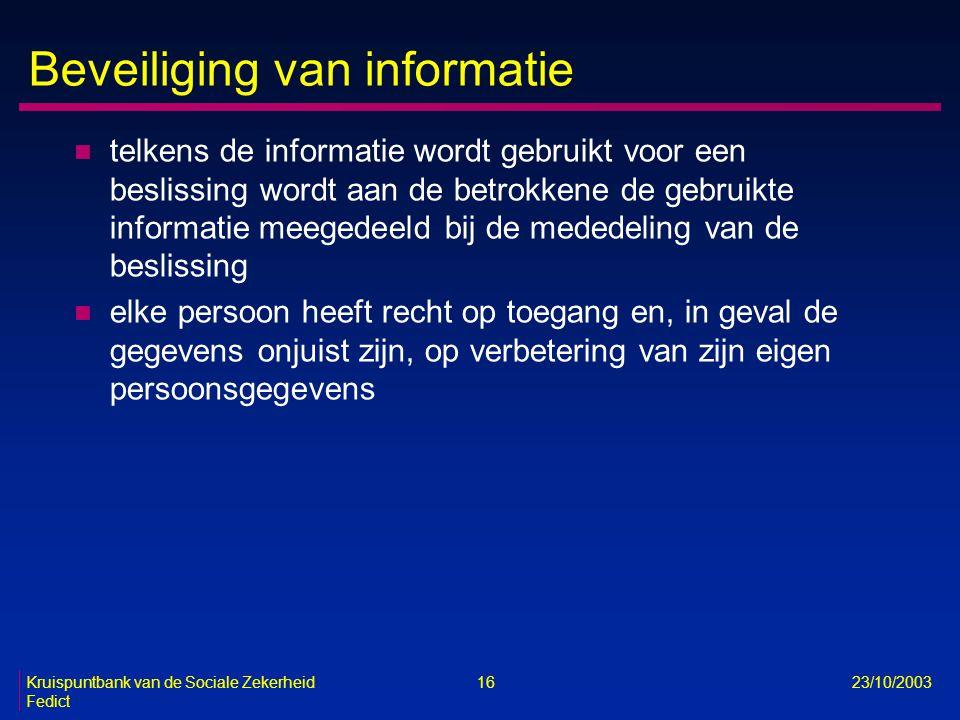 Kruispuntbank van de Sociale Zekerheid 16 23/10/2003 Fedict Beveiliging van informatie n telkens de informatie wordt gebruikt voor een beslissing word