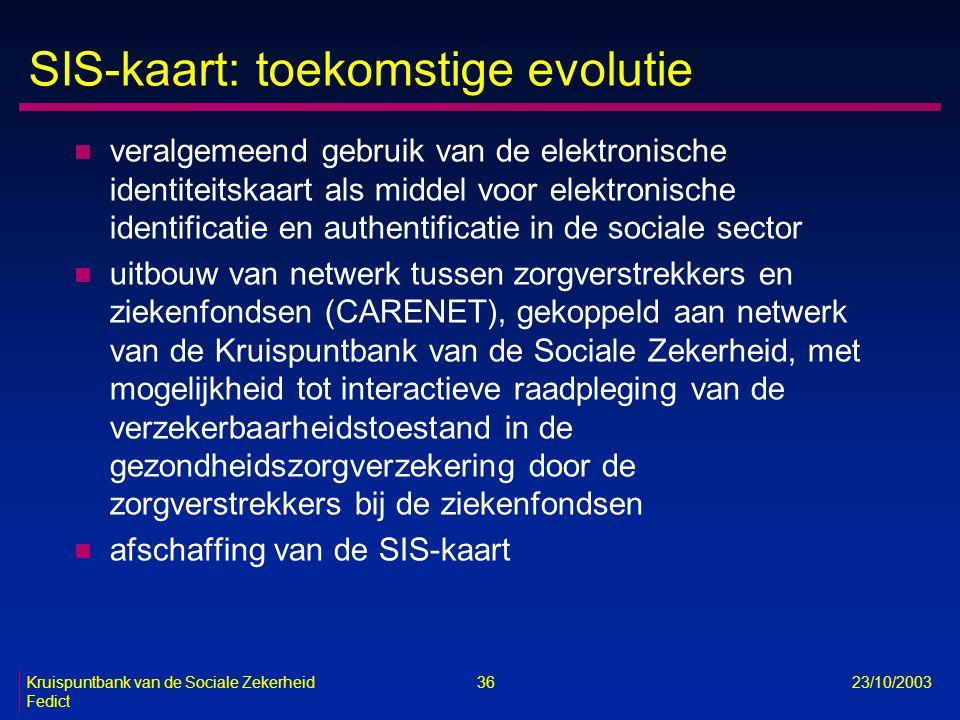 Kruispuntbank van de Sociale Zekerheid 36 23/10/2003 Fedict SIS-kaart: toekomstige evolutie n veralgemeend gebruik van de elektronische identiteitskaa