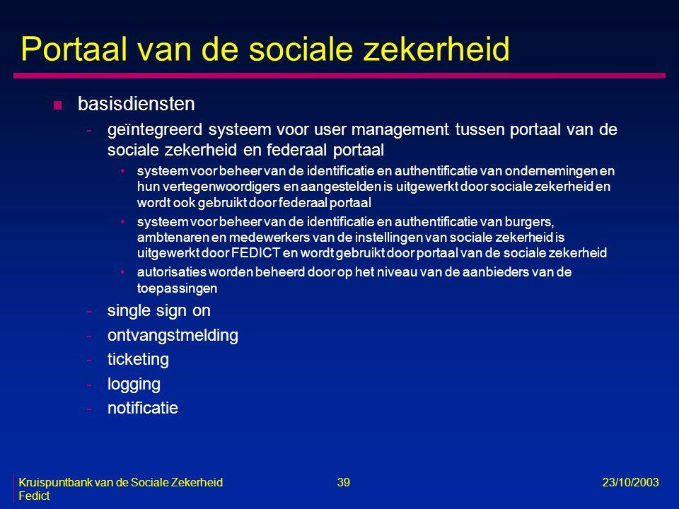 Kruispuntbank van de Sociale Zekerheid 39 23/10/2003 Fedict Portaal van de sociale zekerheid n basisdiensten -geïntegreerd systeem voor user managemen