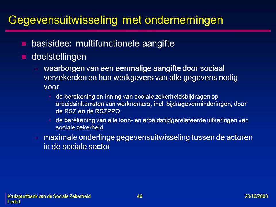 Kruispuntbank van de Sociale Zekerheid 46 23/10/2003 Fedict Gegevensuitwisseling met ondernemingen n basisidee: multifunctionele aangifte n doelstelli