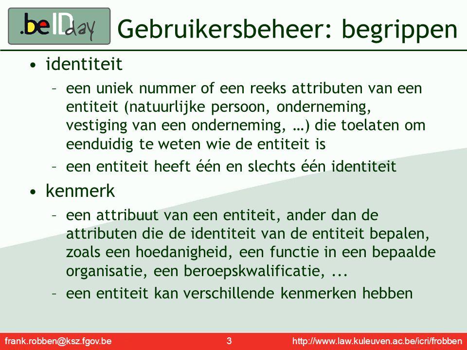 frank.robben@ksz.fgov.be 4 http://www.law.kuleuven.ac.be/icri/frobben Gebruikersbeheer: begrippen mandaat –een recht verstrekt door een geïdentificeerde entiteit aan een andere geïdentificeerde entiteit om in zijn naam en voor zijn rekening welbepaalde (juridische) handelingen te stellen –een entiteit kan aan één of meerdere entiteiten één of meerdere mandaten verstrekken registratie –het proces waarbij de identiteit van een entiteit, een kenmerk van een entiteit of een mandaat met een voldoende zekerheid wordt vastgesteld vooraleer middelen ter beschikking worden gesteld aan de hand waarvan de identiteit, een kenmerk of een mandaat kunnen worden geauthentiseerd of geverifieerd
