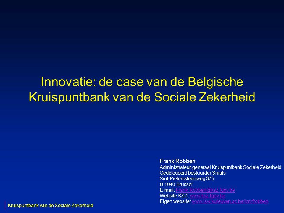 Innovatie: de case van de Belgische Kruispuntbank van de Sociale Zekerheid Frank Robben Administrateur-generaal Kruispuntbank Sociale Zekerheid Gedelegeerd bestuurder Smals Sint-Pieterssteenweg 375 B-1040 Brussel E-mail: Frank.Robben@ksz.fgov.beFrank.Robben@ksz.fgov.be Website KSZ: www.ksz.fgov.bewww.ksz.fgov.be Eigen website: www.law.kuleuven.ac.be/icri/frobbenwww.law.kuleuven.ac.be/icri/frobben Kruispuntbank van de Sociale Zekerheid