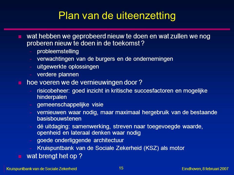 15 Kruispuntbank van de Sociale ZekerheidEindhoven, 8 februari 2007 Plan van de uiteenzetting n wat hebben we geprobeerd nieuw te doen en wat zullen we nog proberen nieuw te doen in de toekomst .