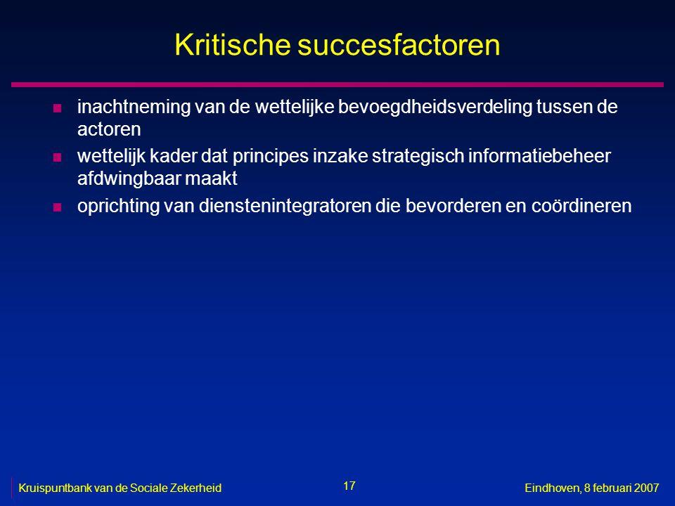 17 Kruispuntbank van de Sociale ZekerheidEindhoven, 8 februari 2007 Kritische succesfactoren n inachtneming van de wettelijke bevoegdheidsverdeling tu