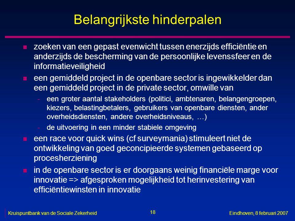 18 Kruispuntbank van de Sociale ZekerheidEindhoven, 8 februari 2007 Belangrijkste hinderpalen n zoeken van een gepast evenwicht tussen enerzijds efficiëntie en anderzijds de bescherming van de persoonlijke levenssfeer en de informatieveiligheid n een gemiddeld project in de openbare sector is ingewikkelder dan een gemiddeld project in de private sector, omwille van -een groter aantal stakeholders (politici, ambtenaren, belangengroepen, kiezers, belastingbetalers, gebruikers van openbare diensten, ander overheidsdiensten, andere overheidsniveaus, …) -de uitvoering in een minder stabiele omgeving n een race voor quick wins (cf surveymania) stimuleert niet de ontwikkeling van goed geconcipieerde systemen gebaseerd op procesherziening n in de openbare sector is er doorgaans weinig financiële marge voor innovatie => afgesproken mogelijkheid tot herinvestering van efficiëntiewinsten in innovatie