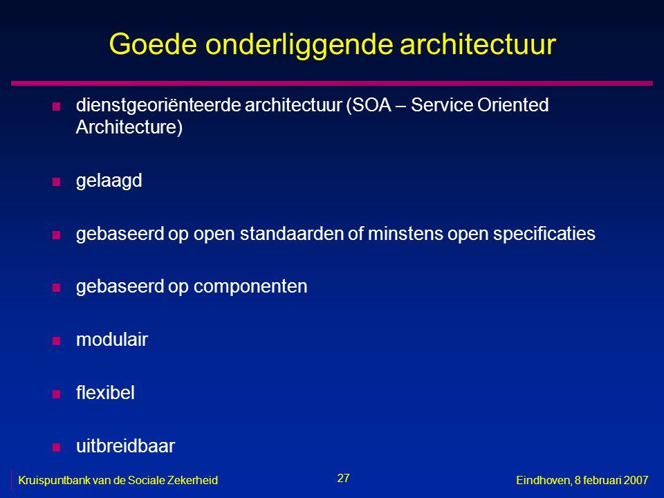 27 Kruispuntbank van de Sociale ZekerheidEindhoven, 8 februari 2007 Goede onderliggende architectuur n dienstgeoriënteerde architectuur (SOA – Service