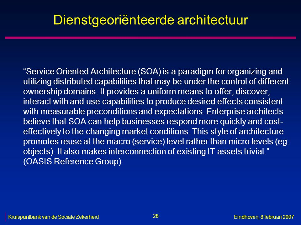 28 Kruispuntbank van de Sociale ZekerheidEindhoven, 8 februari 2007 Dienstgeoriënteerde architectuur Service Oriented Architecture (SOA) is a paradigm for organizing and utilizing distributed capabilities that may be under the control of different ownership domains.