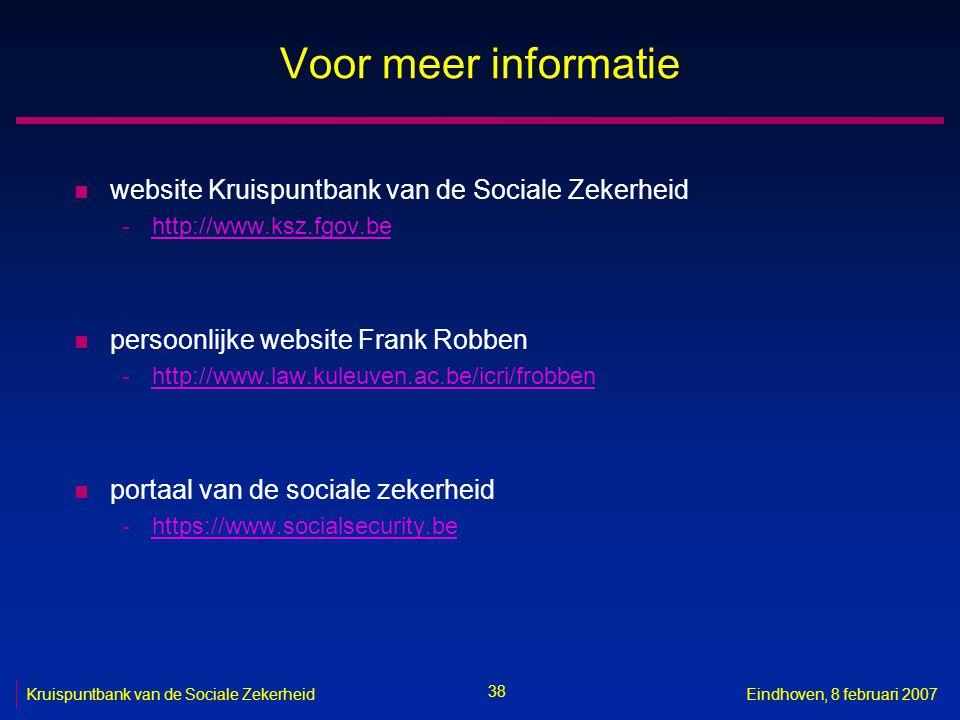 38 Kruispuntbank van de Sociale ZekerheidEindhoven, 8 februari 2007 Voor meer informatie n website Kruispuntbank van de Sociale Zekerheid -http://www.ksz.fgov.behttp://www.ksz.fgov.be n persoonlijke website Frank Robben -http://www.law.kuleuven.ac.be/icri/frobbenhttp://www.law.kuleuven.ac.be/icri/frobben n portaal van de sociale zekerheid -https://www.socialsecurity.behttps://www.socialsecurity.be