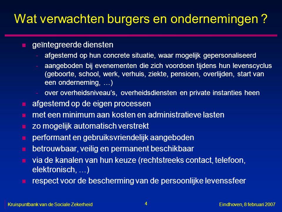 4 Kruispuntbank van de Sociale ZekerheidEindhoven, 8 februari 2007 Wat verwachten burgers en ondernemingen ? n geïntegreerde diensten -afgestemd op hu