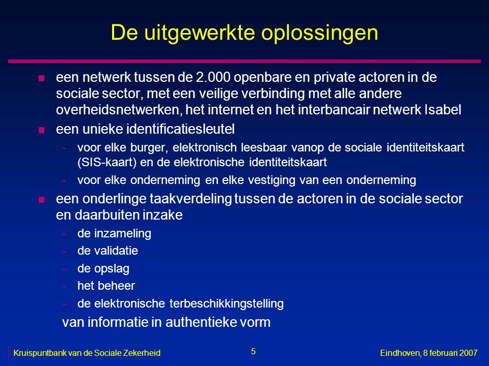 5 Kruispuntbank van de Sociale ZekerheidEindhoven, 8 februari 2007 De uitgewerkte oplossingen n een netwerk tussen de 2.000 openbare en private actoren in de sociale sector, met een veilige verbinding met alle andere overheidsnetwerken, het internet en het interbancair netwerk Isabel n een unieke identificatiesleutel -voor elke burger, elektronisch leesbaar vanop de sociale identiteitskaart (SIS-kaart) en de elektronische identiteitskaart -voor elke onderneming en elke vestiging van een onderneming n een onderlinge taakverdeling tussen de actoren in de sociale sector en daarbuiten inzake -de inzameling -de validatie -de opslag -het beheer -de elektronische terbeschikkingstelling van informatie in authentieke vorm