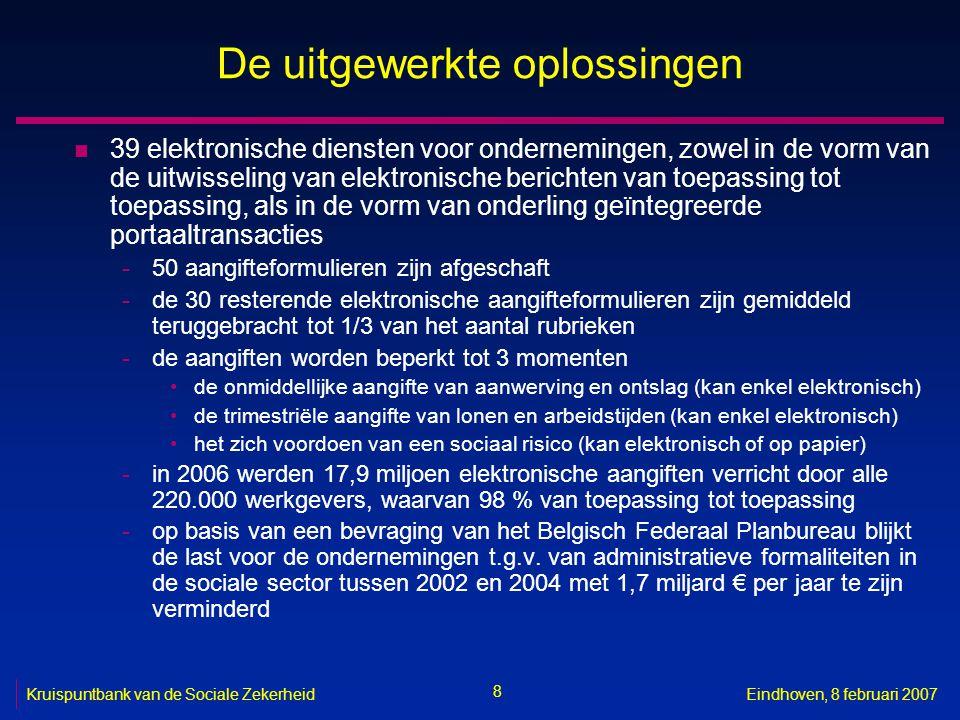 8 Kruispuntbank van de Sociale ZekerheidEindhoven, 8 februari 2007 De uitgewerkte oplossingen n 39 elektronische diensten voor ondernemingen, zowel in de vorm van de uitwisseling van elektronische berichten van toepassing tot toepassing, als in de vorm van onderling geïntegreerde portaaltransacties -50 aangifteformulieren zijn afgeschaft -de 30 resterende elektronische aangifteformulieren zijn gemiddeld teruggebracht tot 1/3 van het aantal rubrieken -de aangiften worden beperkt tot 3 momenten de onmiddellijke aangifte van aanwerving en ontslag (kan enkel elektronisch) de trimestriële aangifte van lonen en arbeidstijden (kan enkel elektronisch) het zich voordoen van een sociaal risico (kan elektronisch of op papier) -in 2006 werden 17,9 miljoen elektronische aangiften verricht door alle 220.000 werkgevers, waarvan 98 % van toepassing tot toepassing -op basis van een bevraging van het Belgisch Federaal Planbureau blijkt de last voor de ondernemingen t.g.v.