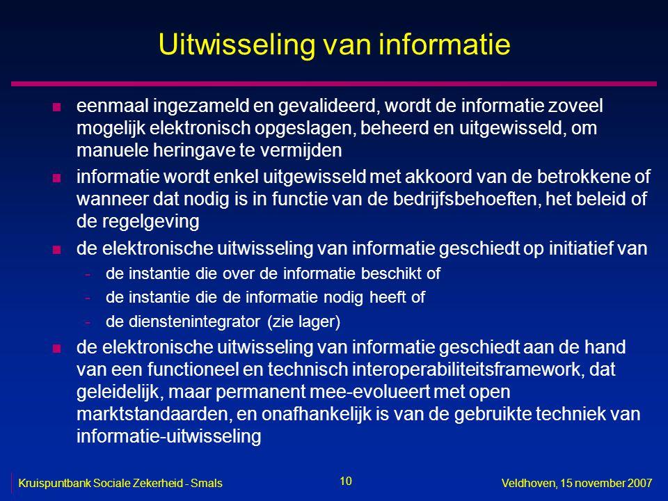 10 Kruispuntbank Sociale Zekerheid - SmalsVeldhoven, 15 november 2007 Uitwisseling van informatie n eenmaal ingezameld en gevalideerd, wordt de inform