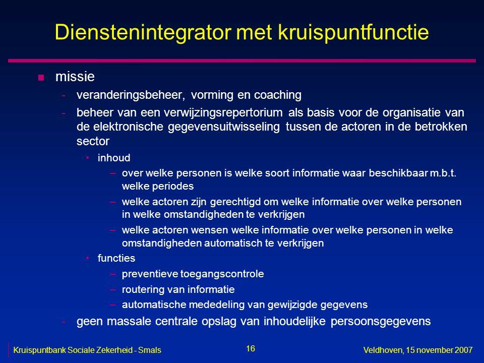 16 Kruispuntbank Sociale Zekerheid - SmalsVeldhoven, 15 november 2007 Dienstenintegrator met kruispuntfunctie n missie -veranderingsbeheer, vorming en