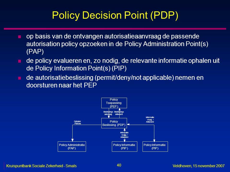 40 Kruispuntbank Sociale Zekerheid - SmalsVeldhoven, 15 november 2007 Policy Decision Point (PDP) n op basis van de ontvangen autorisatieaanvraag de p