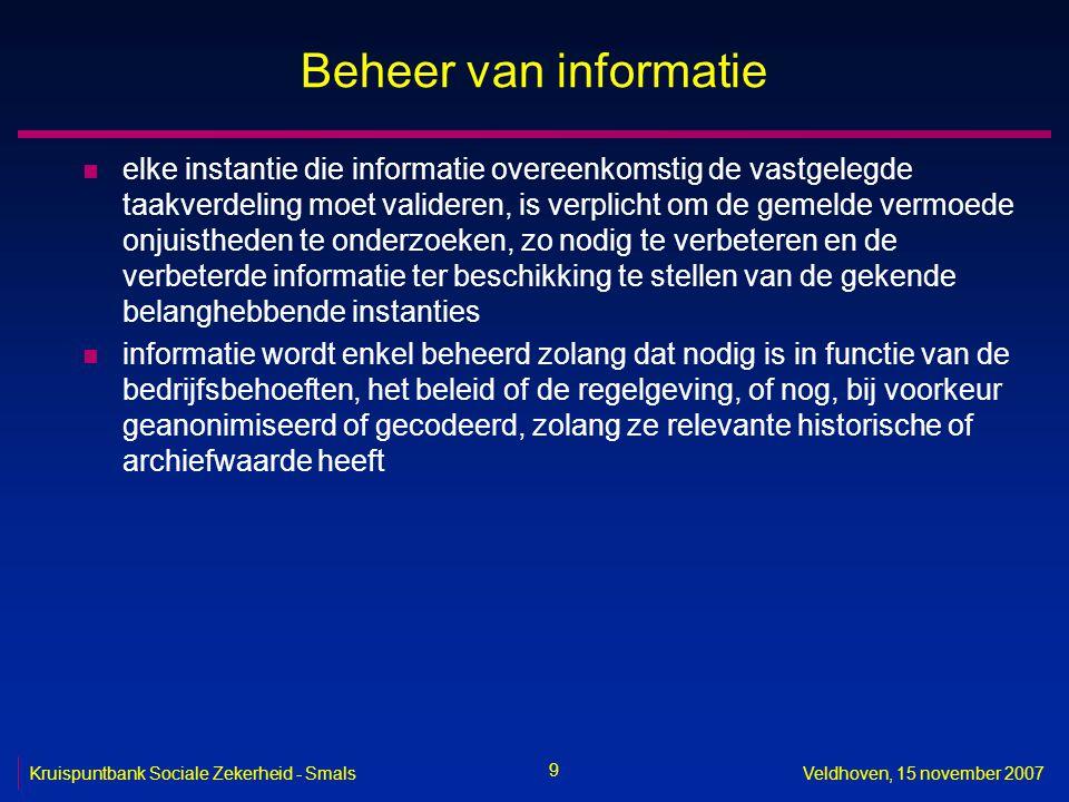 9 Kruispuntbank Sociale Zekerheid - SmalsVeldhoven, 15 november 2007 Beheer van informatie n elke instantie die informatie overeenkomstig de vastgeleg