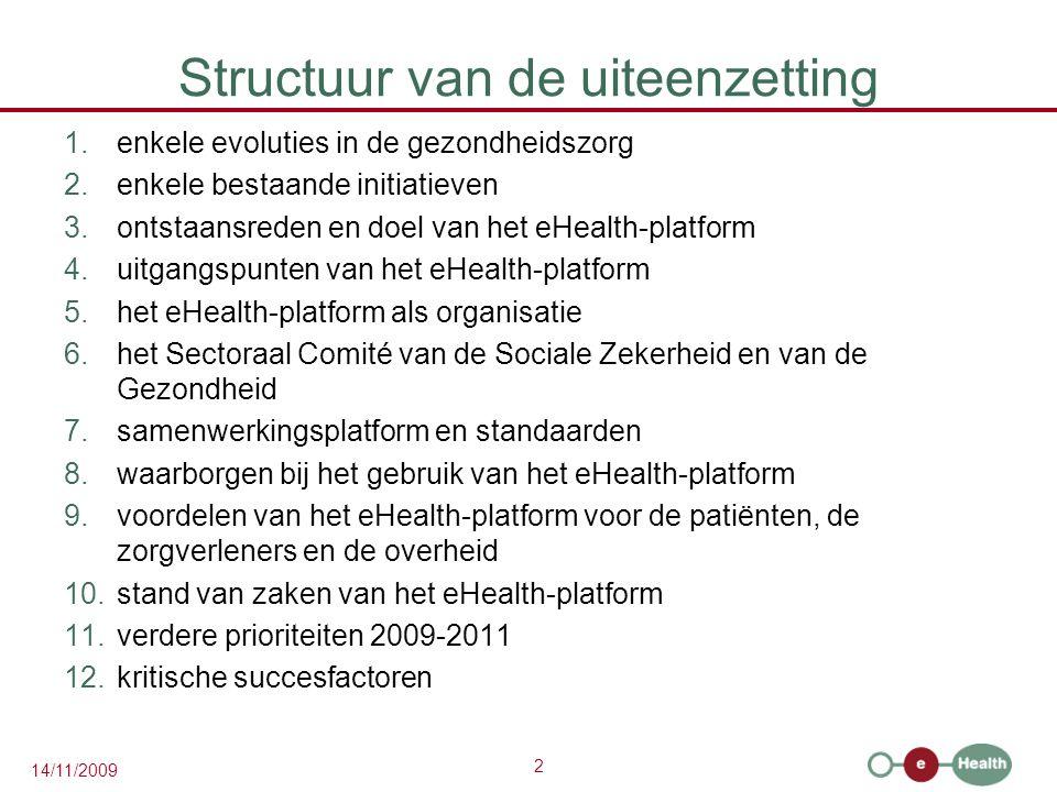 2 14/11/2009 Structuur van de uiteenzetting 1.enkele evoluties in de gezondheidszorg 2.enkele bestaande initiatieven 3.ontstaansreden en doel van het eHealth-platform 4.uitgangspunten van het eHealth-platform 5.het eHealth-platform als organisatie 6.het Sectoraal Comité van de Sociale Zekerheid en van de Gezondheid 7.samenwerkingsplatform en standaarden 8.waarborgen bij het gebruik van het eHealth-platform 9.voordelen van het eHealth-platform voor de patiënten, de zorgverleners en de overheid 10.stand van zaken van het eHealth-platform 11.verdere prioriteiten 2009-2011 12.kritische succesfactoren