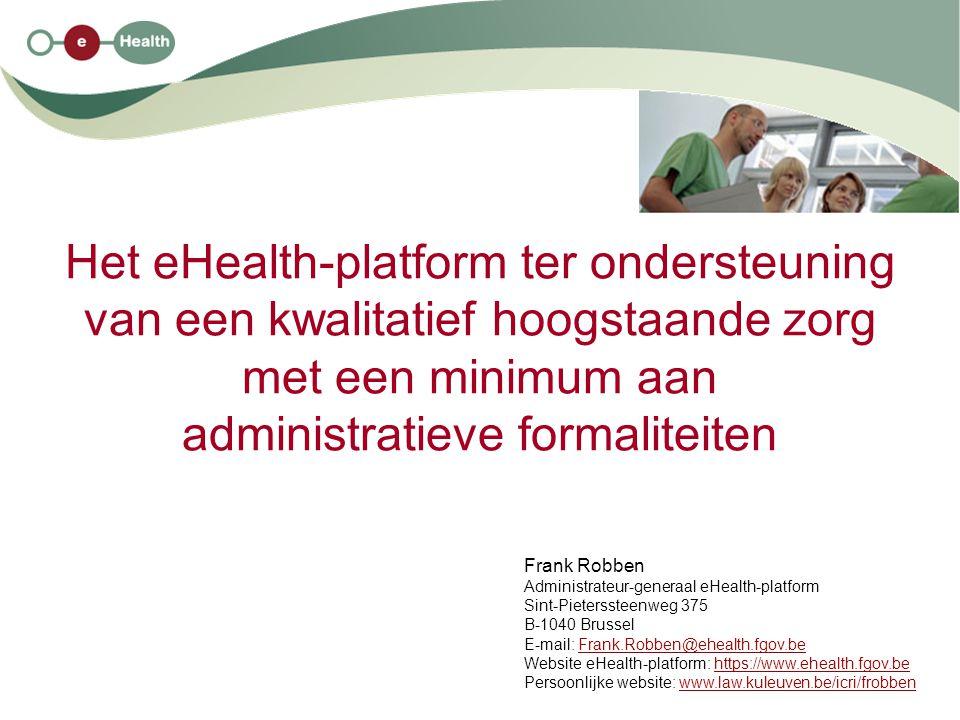 Het eHealth-platform ter ondersteuning van een kwalitatief hoogstaande zorg met een minimum aan administratieve formaliteiten Frank Robben Administrat