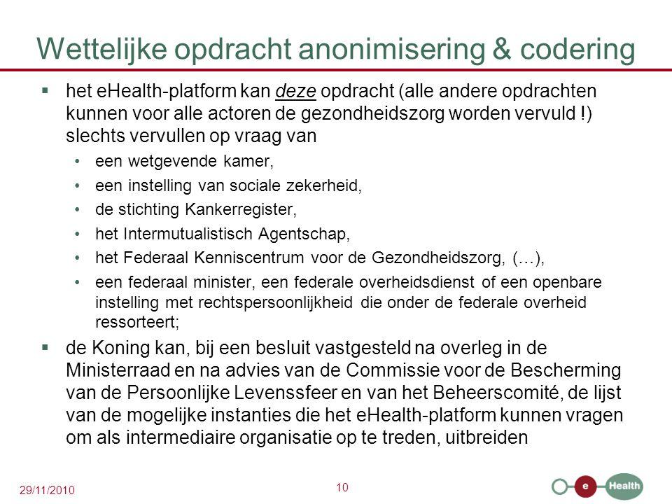 10 29/11/2010 Wettelijke opdracht anonimisering & codering  het eHealth-platform kan deze opdracht (alle andere opdrachten kunnen voor alle actoren d