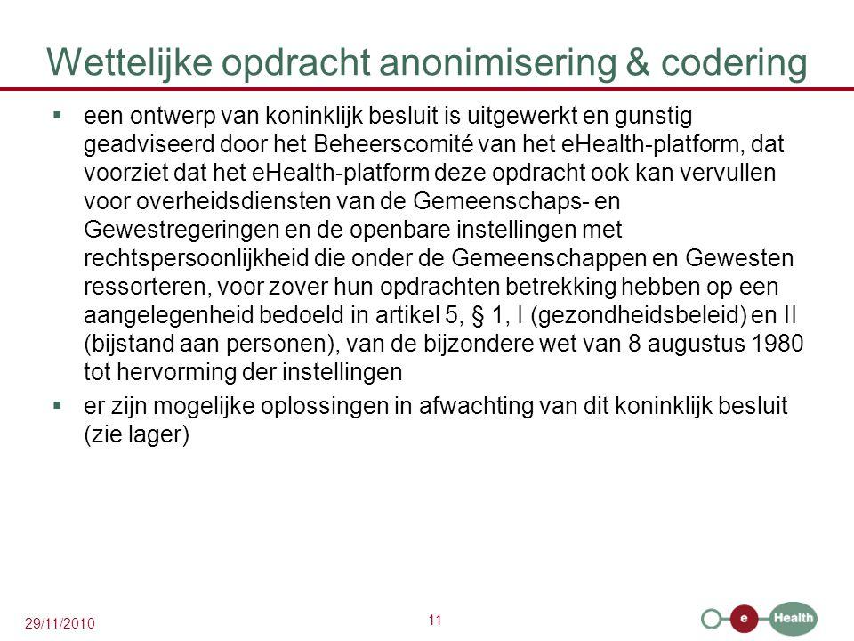 11 29/11/2010 Wettelijke opdracht anonimisering & codering  een ontwerp van koninklijk besluit is uitgewerkt en gunstig geadviseerd door het Beheersc