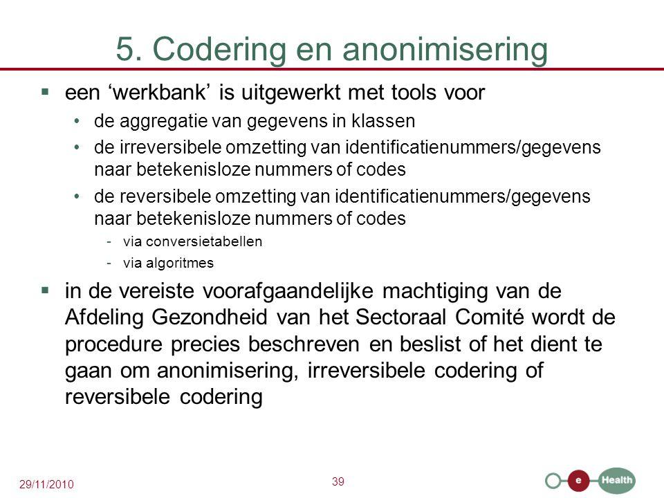39 29/11/2010 5. Codering en anonimisering  een 'werkbank' is uitgewerkt met tools voor de aggregatie van gegevens in klassen de irreversibele omzett
