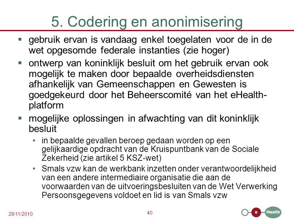 40 29/11/2010 5. Codering en anonimisering  gebruik ervan is vandaag enkel toegelaten voor de in de wet opgesomde federale instanties (zie hoger)  o