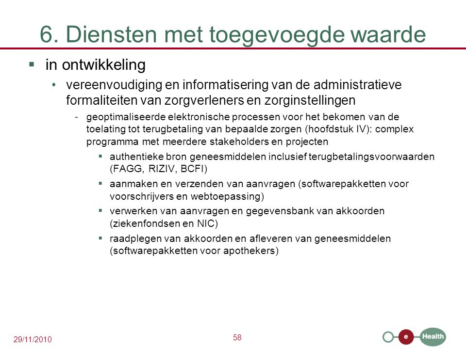 58 29/11/2010 6. Diensten met toegevoegde waarde  in ontwikkeling vereenvoudiging en informatisering van de administratieve formaliteiten van zorgver
