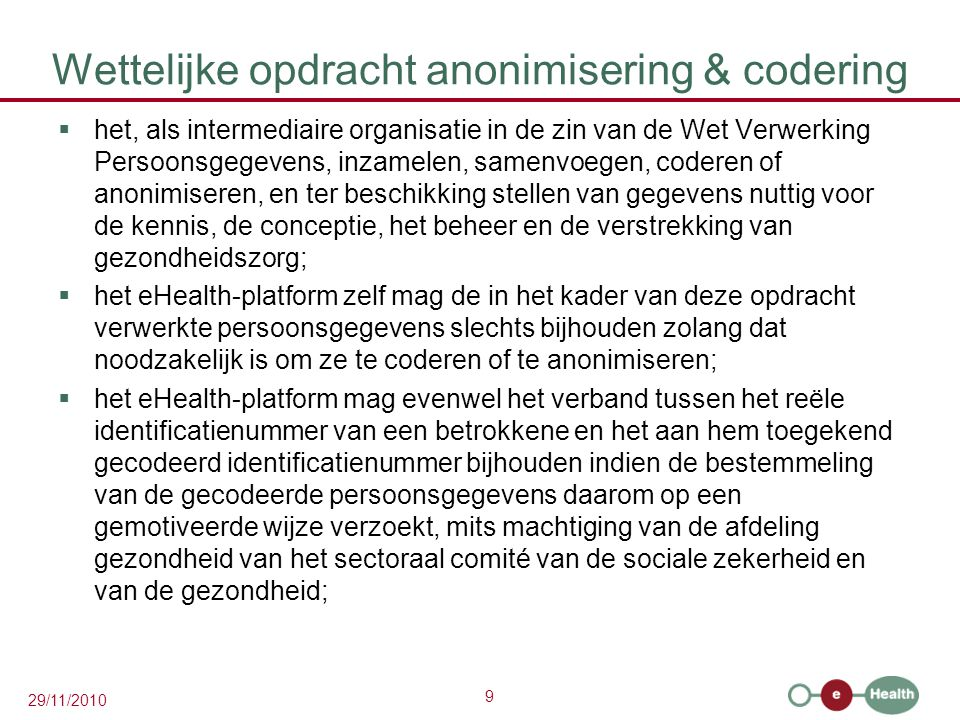 9 29/11/2010 Wettelijke opdracht anonimisering & codering  het, als intermediaire organisatie in de zin van de Wet Verwerking Persoonsgegevens, inzam