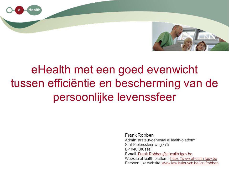 eHealth met een goed evenwicht tussen efficiëntie en bescherming van de persoonlijke levenssfeer Frank Robben Administrateur-generaal eHealth-platform Sint-Pieterssteenweg 375 B-1040 Brussel E-mail: Frank.Robben@ehealth.fgov.beFrank.Robben@ehealth.fgov.be Website eHealth-platform: https://www.ehealth.fgov.behttps://www.ehealth.fgov.be Persoonlijke website: www.law.kuleuven.be/icri/frobbenwww.law.kuleuven.be/icri/frobben