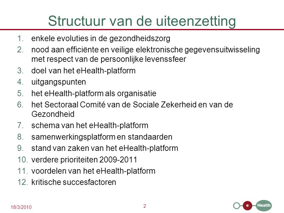 2 18/3/2010 Structuur van de uiteenzetting 1.enkele evoluties in de gezondheidszorg 2.nood aan efficiënte en veilige elektronische gegevensuitwisseling met respect van de persoonlijke levenssfeer 3.doel van het eHealth-platform 4.uitgangspunten 5.het eHealth-platform als organisatie 6.het Sectoraal Comité van de Sociale Zekerheid en van de Gezondheid 7.schema van het eHealth-platform 8.samenwerkingsplatform en standaarden 9.stand van zaken van het eHealth-platform 10.verdere prioriteiten 2009-2011 11.voordelen van het eHealth-platform 12.kritische succesfactoren