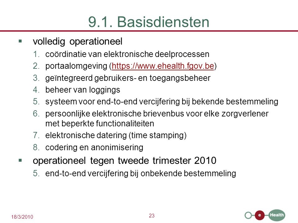 23 18/3/2010 9.1. Basisdiensten  volledig operationeel 1.coördinatie van elektronische deelprocessen 2.portaalomgeving (https://www.ehealth.fgov.be)h
