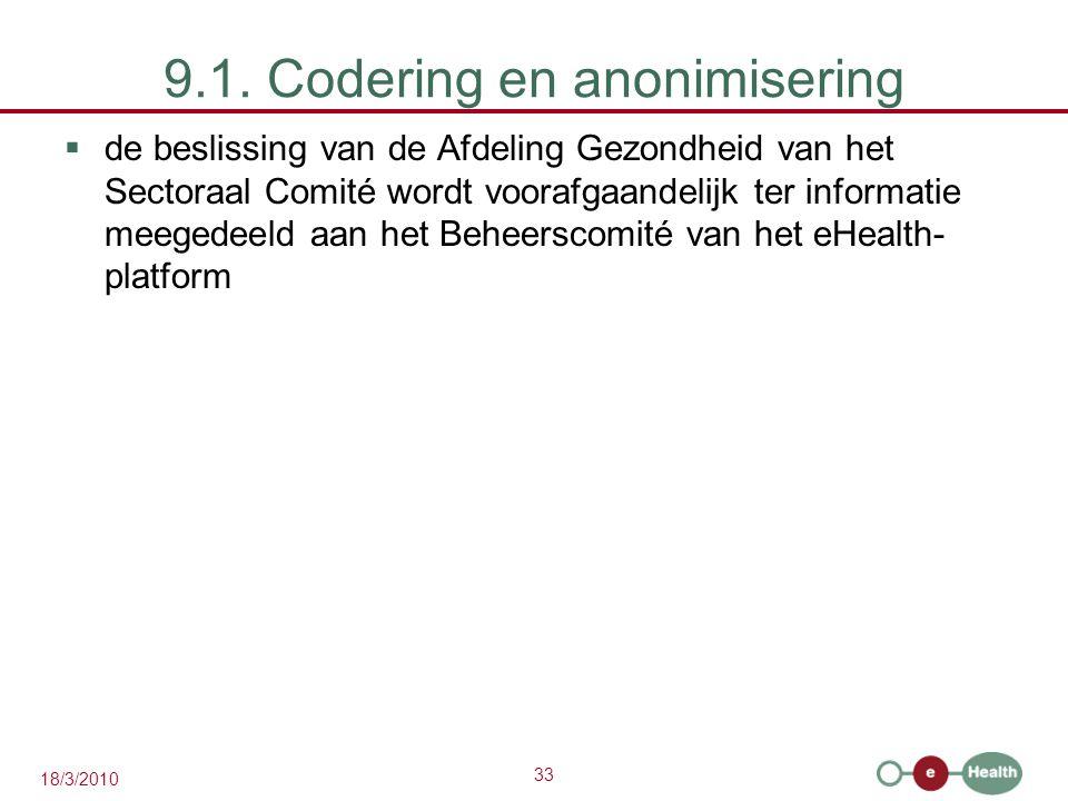 33 18/3/2010 9.1. Codering en anonimisering  de beslissing van de Afdeling Gezondheid van het Sectoraal Comité wordt voorafgaandelijk ter informatie