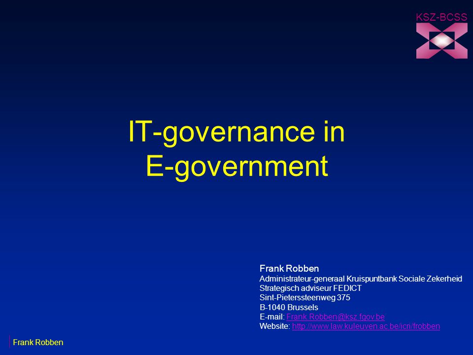 IT-governance in E-government KSZ-BCSS Frank Robben Administrateur-generaal Kruispuntbank Sociale Zekerheid Strategisch adviseur FEDICT Sint-Pieterssteenweg 375 B-1040 Brussels E-mail: Frank.Robben@ksz.fgov.beFrank.Robben@ksz.fgov.be Website: http://www.law.kuleuven.ac.be/icri/frobbenhttp://www.law.kuleuven.ac.be/icri/frobben Frank Robben