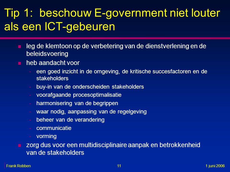 11Frank Robben1 juni 2006 Tip 1: beschouw E-government niet louter als een ICT-gebeuren n leg de klemtoon op de verbetering van de dienstverlening en