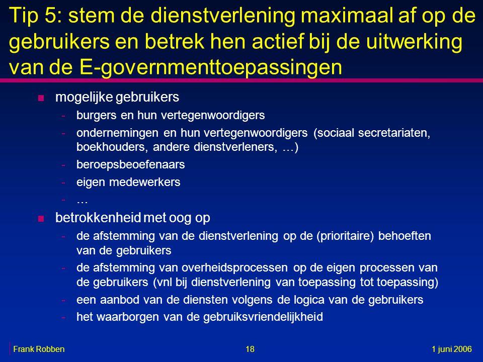 18Frank Robben1 juni 2006 Tip 5: stem de dienstverlening maximaal af op de gebruikers en betrek hen actief bij de uitwerking van de E-governmenttoepas