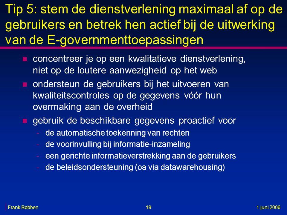 19Frank Robben1 juni 2006 Tip 5: stem de dienstverlening maximaal af op de gebruikers en betrek hen actief bij de uitwerking van de E-governmenttoepas