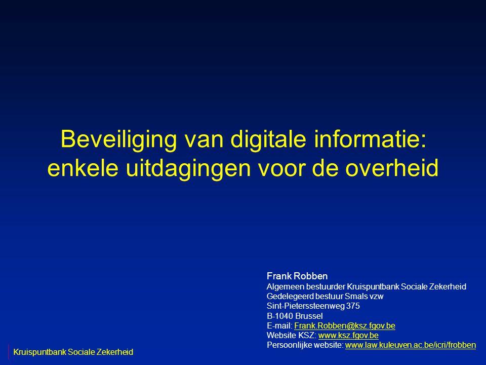 Beveiliging van digitale informatie: enkele uitdagingen voor de overheid Frank Robben Algemeen bestuurder Kruispuntbank Sociale Zekerheid Gedelegeerd bestuur Smals vzw Sint-Pieterssteenweg 375 B-1040 Brussel E-mail: Frank.Robben@ksz.fgov.beFrank.Robben@ksz.fgov.be Website KSZ: www.ksz.fgov.bewww.ksz.fgov.be Persoonlijke website: www.law.kuleuven.ac.be/icri/frobbenwww.law.kuleuven.ac.be/icri/frobben Kruispuntbank Sociale Zekerheid