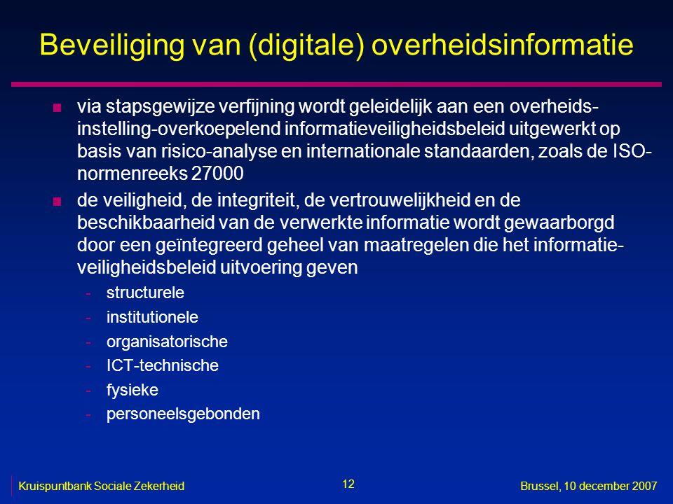 12 Kruispuntbank Sociale ZekerheidBrussel, 10 december 2007 Beveiliging van (digitale) overheidsinformatie n via stapsgewijze verfijning wordt geleidelijk aan een overheids- instelling-overkoepelend informatieveiligheidsbeleid uitgewerkt op basis van risico-analyse en internationale standaarden, zoals de ISO- normenreeks 27000 n de veiligheid, de integriteit, de vertrouwelijkheid en de beschikbaarheid van de verwerkte informatie wordt gewaarborgd door een geïntegreerd geheel van maatregelen die het informatie- veiligheidsbeleid uitvoering geven -structurele -institutionele -organisatorische -ICT-technische -fysieke -personeelsgebonden