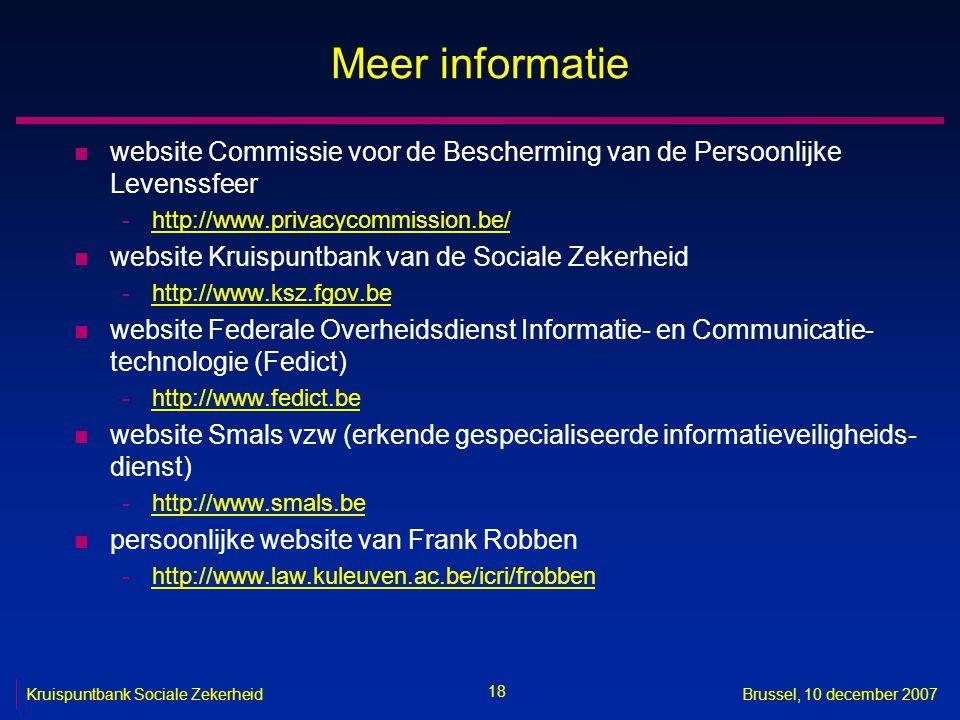 18 Kruispuntbank Sociale ZekerheidBrussel, 10 december 2007 Meer informatie n website Commissie voor de Bescherming van de Persoonlijke Levenssfeer -http://www.privacycommission.be/http://www.privacycommission.be/ n website Kruispuntbank van de Sociale Zekerheid -http://www.ksz.fgov.behttp://www.ksz.fgov.be n website Federale Overheidsdienst Informatie- en Communicatie- technologie (Fedict) -http://www.fedict.behttp://www.fedict.be n website Smals vzw (erkende gespecialiseerde informatieveiligheids- dienst) -http://www.smals.behttp://www.smals.be n persoonlijke website van Frank Robben -http://www.law.kuleuven.ac.be/icri/frobbenhttp://www.law.kuleuven.ac.be/icri/frobben