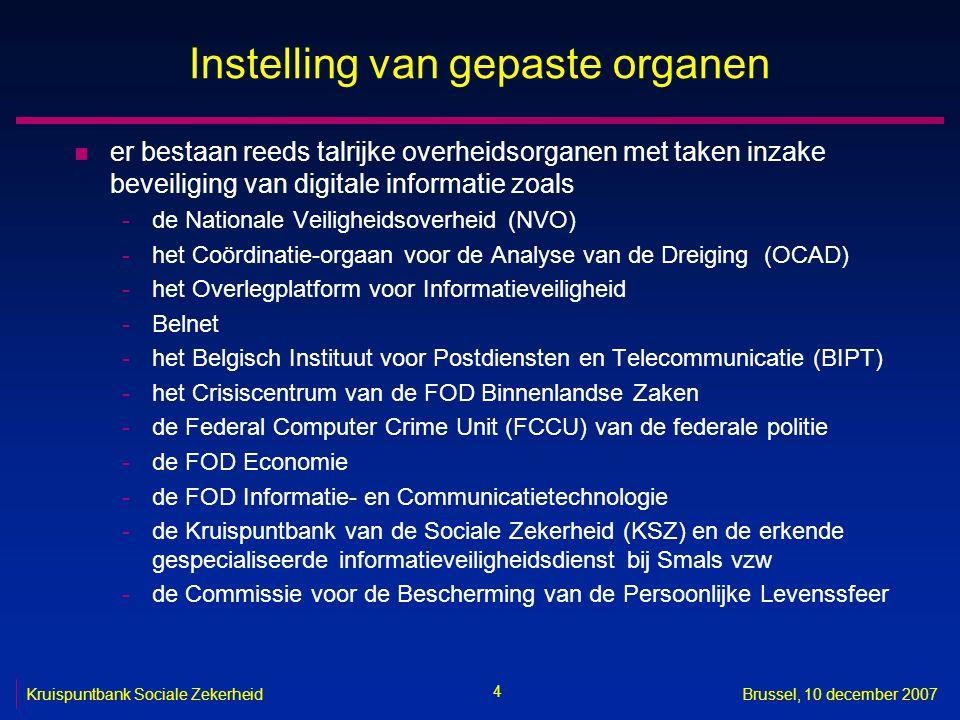 4 Kruispuntbank Sociale ZekerheidBrussel, 10 december 2007 Instelling van gepaste organen n er bestaan reeds talrijke overheidsorganen met taken inzake beveiliging van digitale informatie zoals -de Nationale Veiligheidsoverheid (NVO) -het Coördinatie-orgaan voor de Analyse van de Dreiging (OCAD) -het Overlegplatform voor Informatieveiligheid -Belnet -het Belgisch Instituut voor Postdiensten en Telecommunicatie (BIPT) -het Crisiscentrum van de FOD Binnenlandse Zaken -de Federal Computer Crime Unit (FCCU) van de federale politie -de FOD Economie -de FOD Informatie- en Communicatietechnologie -de Kruispuntbank van de Sociale Zekerheid (KSZ) en de erkende gespecialiseerde informatieveiligheidsdienst bij Smals vzw -de Commissie voor de Bescherming van de Persoonlijke Levenssfeer