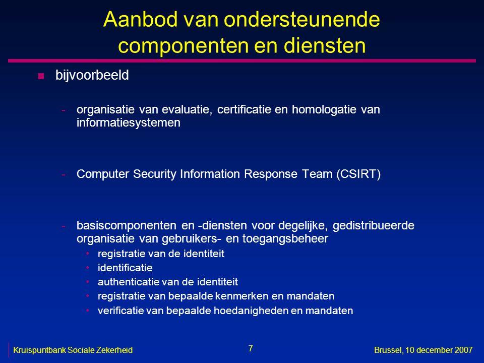 7 Kruispuntbank Sociale ZekerheidBrussel, 10 december 2007 Aanbod van ondersteunende componenten en diensten n bijvoorbeeld -organisatie van evaluatie, certificatie en homologatie van informatiesystemen -Computer Security Information Response Team (CSIRT) -basiscomponenten en -diensten voor degelijke, gedistribueerde organisatie van gebruikers- en toegangsbeheer registratie van de identiteit identificatie authenticatie van de identiteit registratie van bepaalde kenmerken en mandaten verificatie van bepaalde hoedanigheden en mandaten