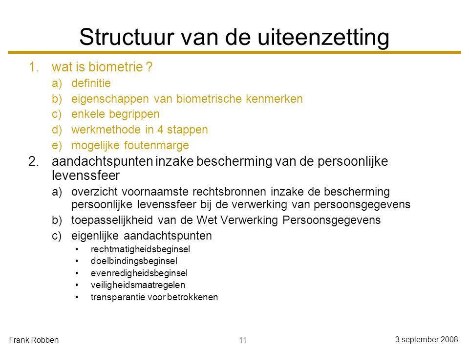 11 3 september 2008 Frank Robben Structuur van de uiteenzetting 1.wat is biometrie ? a)definitie b)eigenschappen van biometrische kenmerken c)enkele b
