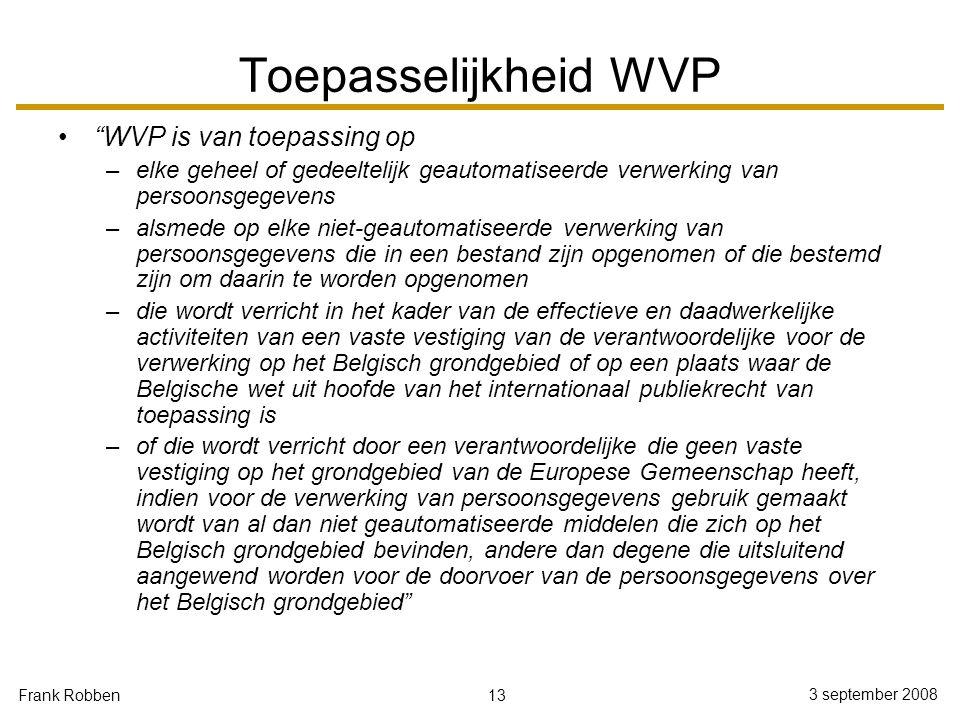 "13 3 september 2008 Frank Robben Toepasselijkheid WVP ""WVP is van toepassing op –elke geheel of gedeeltelijk geautomatiseerde verwerking van persoonsg"