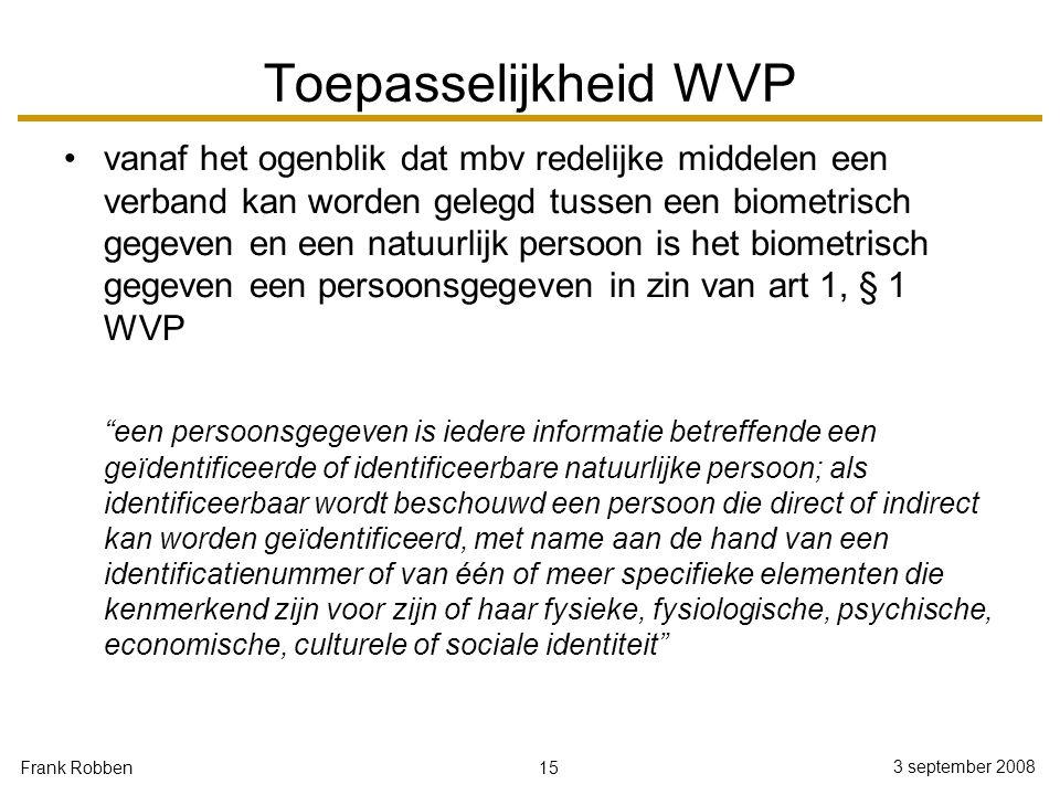 15 3 september 2008 Frank Robben Toepasselijkheid WVP vanaf het ogenblik dat mbv redelijke middelen een verband kan worden gelegd tussen een biometris